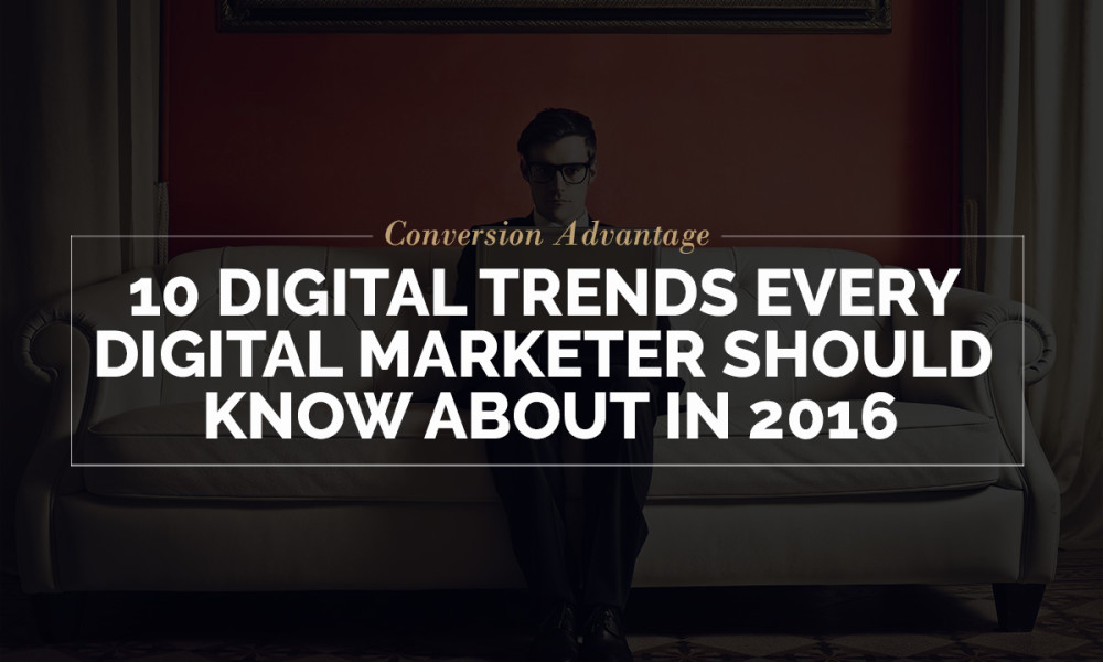 10 Digital Trends every Digital Marketer should know about in 2016 | Conversion Advantage
